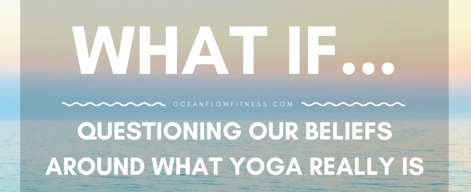 Questioning our beliefs around what yoga really is